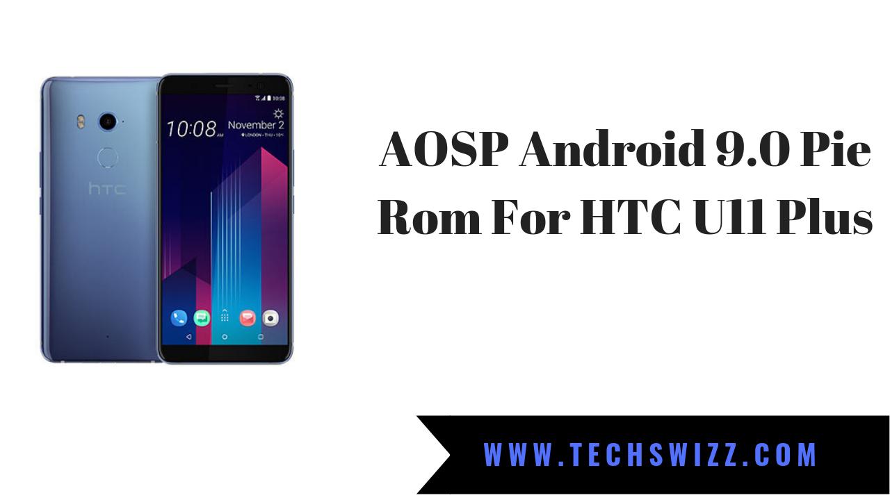 AOSP Android 9 0 Pie For htc U11 Plus ~ Techswizz